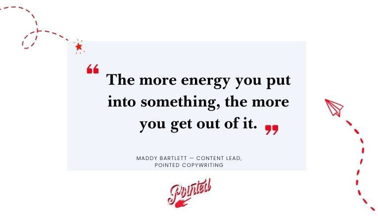 "ADD QUOTE IMAGE: ""The more energy you put into something, the more you get out of it.""— Maddy Bartlett, Freelance B2B Copywriter & Content Lead, Pointed Copywriting"